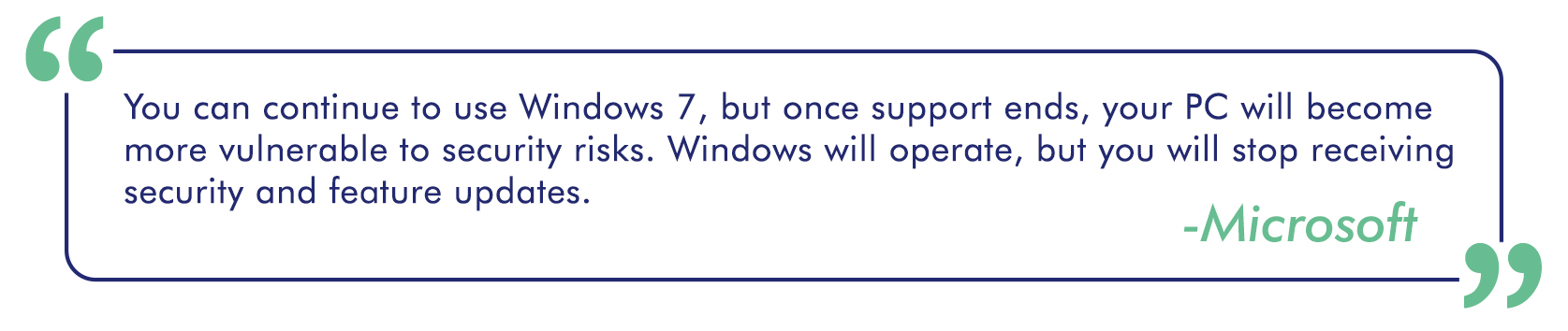 "A quote from Microsoft stating ""You can continue to use Windows 7, but once support ends, your PC will become more vulnerable to security risks. Windows will operate, but you will stop receiving security and feature updates."""