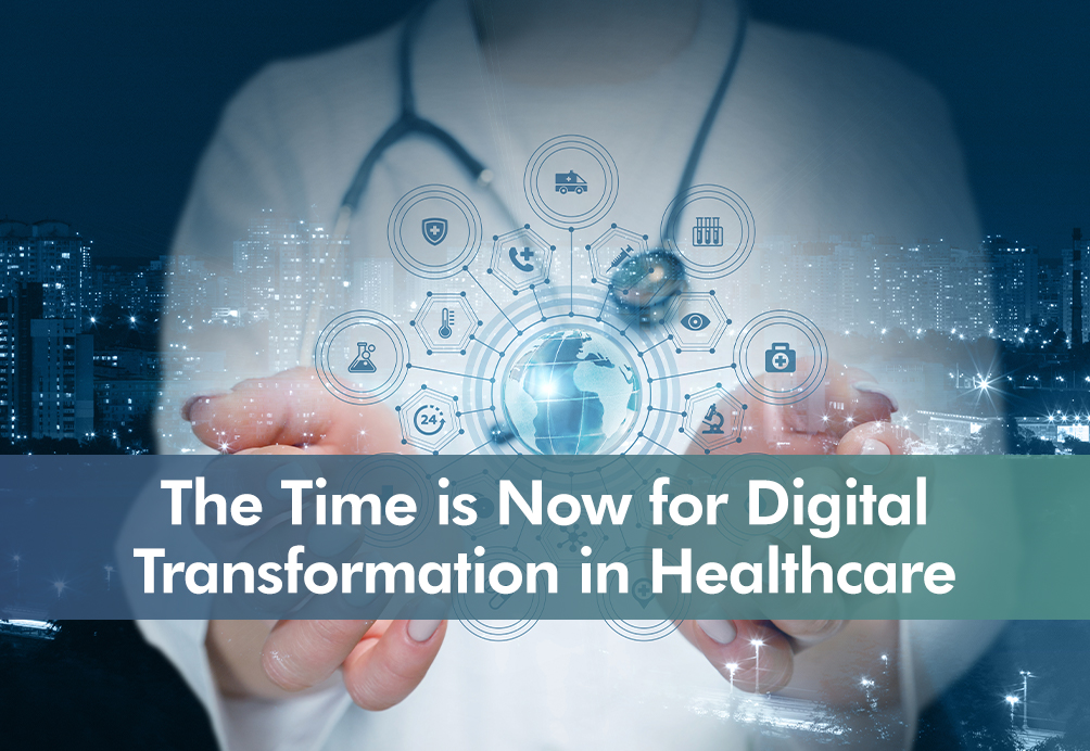 The Time is Now for Digital Transformation in Healthcare